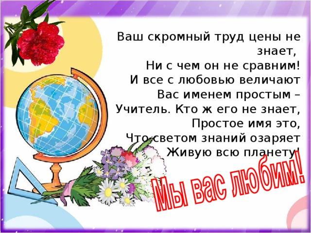 Ваш скромный труд цены не знает, Ни с чем он не сравним! И все с любовью величают Вас именем простым – Учитель. Кто ж его не знает, Простое имя это, Что светом знаний озаряет Живую всю планету!