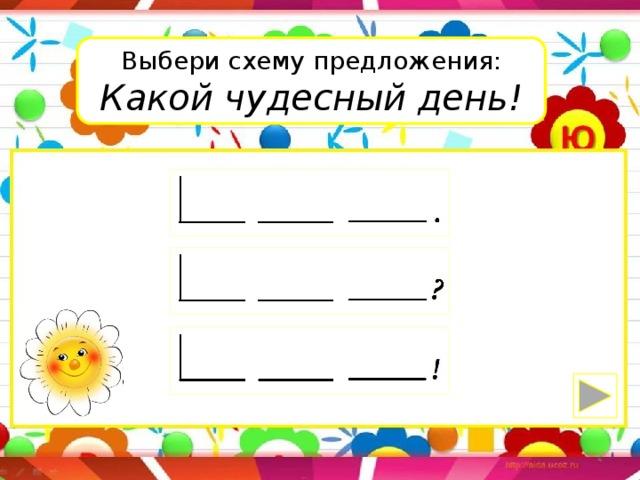 Выбери схему предложения: Какой чудесный день!