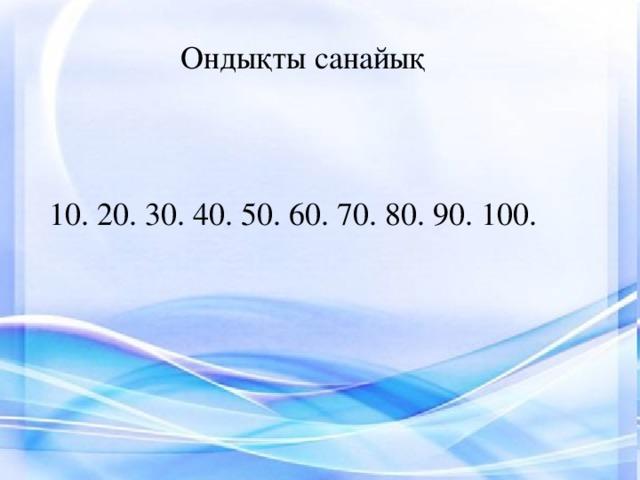 Ондықты санайық 10. 20. 30. 40. 50. 60. 70. 80. 90. 100.