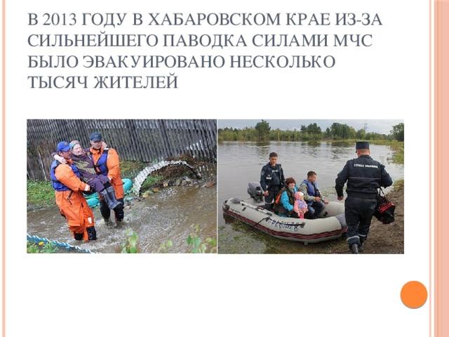 В 2013 году в Хабаровском крае из-за сильнейшего паводка силами МЧС было эвакуировано несколько тысяч жителей