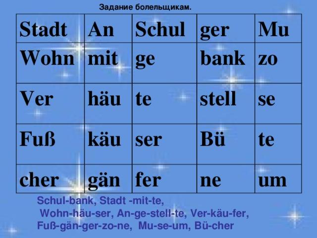 Задание болельщикам.  Stadt An Wohn mit Ver Schul ger ge häu Fuß cher Mu bank te käu gän stell ser zo Bü fer se te ne um Schul-bank, Stadt -mit-te,  Wohn-häu-ser, An-ge-stell-te, Ver-käu-fer, Fuß-gän-ger-zo-ne, Mu-se-um, Bü-cher