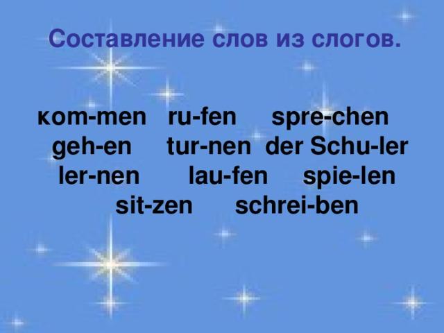 Составление слов из слогов.  ко m-men ru-fen spre-chen  geh-en tur-nen der Schu-ler  ler-nen lau-fen spie-len  sit-zen schrei-ben