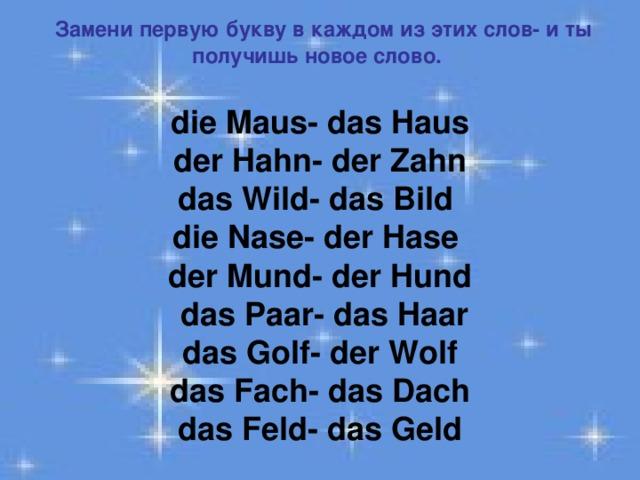 Замени первую букву в каждом из этих слов- и ты получишь новое слово.  die Maus - das Haus der Hahn- der Zahn das Wild- das Bild die Nase- der Hase der Mund- der Hund  das Paar- das Haar das Golf- der Wolf das Fach- das Dach das Feld- das Geld