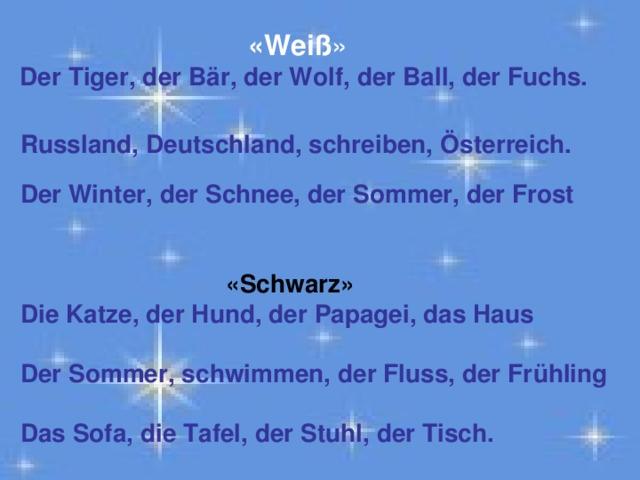 «Weiß »  Der Tiger, der Bär, der Wolf, der Ball, der Fuchs.   Russland, Deutschland, schreiben, Österreich.   Der Winter, der Schnee, der Sommer, der Frost    «Schwarz»  Die Katze, der Hund, der Papagei, das Haus   Der Sommer, schwimmen, der Fluss, der Frühling   Das Sofa, die Tafel, der Stuhl, der Tisch.
