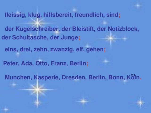 fleissig, klug, hilfsbereit, freundlich, sind ;   der Kugelschreiber, der Bleistift, der Notizblock, der Schultasche, der Junge ;   eins, drei, zehn, zwanzig, elf, gehen ;   Peter, Ada, Otto, Franz, Berlin ;   Munchen, Kasperle, Dresden, Berlin, Bonn, Koln .