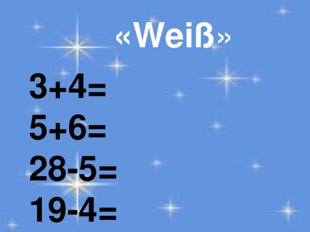 «Weiß » 3+4= 5+6= 28-5= 19-4=