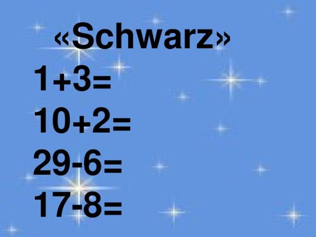 «Schwarz»   1+3=  10+2=  29-6=  17-8=