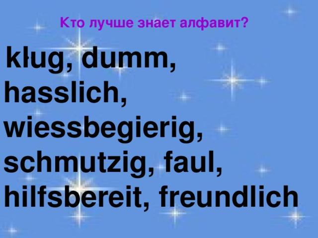 Кто лучше знает алфавит?  klug, dumm, hasslich, wiessbegierig, schmutzig, faul, hilfsbereit, freundlich