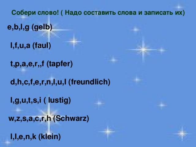 Собери слово! ( Надо составить слова и записать их)   e,b,l,g (gelb)   l,f,u,a (faul)   t,p,a,e,r,,f (tapfer)   d,h,c,f,e,r,n,l,u,I (freundlich)   l,g,u,t,s,i ( lustig)   w,z,s,a,c,r,h (Schwarz)   l,I,e,n,k (klein)