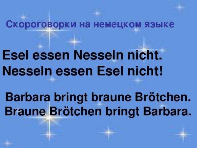 Esel essen Nesseln nicht. Nesseln essen Esel nicht! Скороговорки на немецком языке Barbara bringt braune Brötchen. Braune Brötchen bringt Barbara.