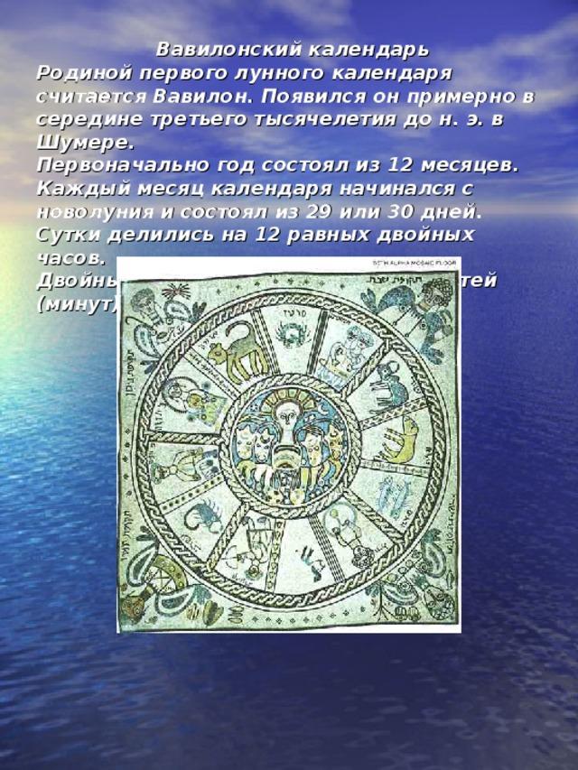 Вавилонский календарь  Родиной первого лунного календаря считается Вавилон. Появился он примерно в середине третьего тысячелетия до н. э. в Шумере.  Первоначально год состоял из 12 месяцев.  Каждый месяц календаря начинался с новолуния и состоял из 29 или 30 дней.  Сутки делились на 12 равных двойных часов.  Двойные часы разделялись на 30 частей (минут).