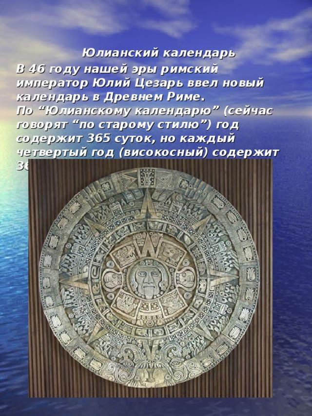 """Юлианский календарь  В 46 году нашей эры римский император Юлий Цезарь ввел новый календарь в Древнем Риме.  По """"Юлианскому календарю"""" (сейчас говорят """"по старому стилю"""") год содержит 365 суток, но каждый четвертый год (високосный) содержит 366 суток."""