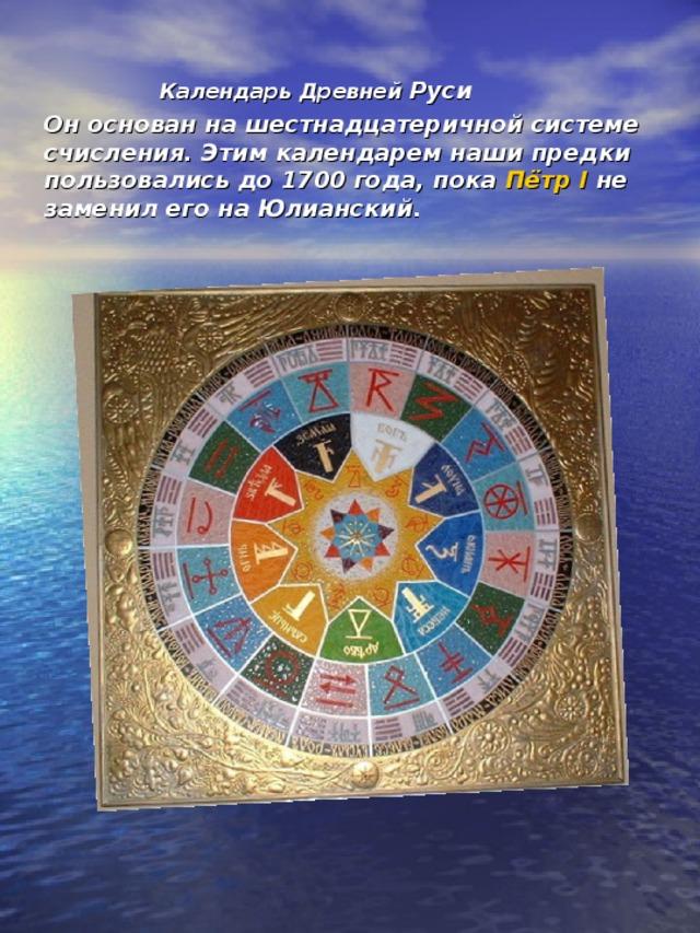 Календарь Древней Руси  Он основан на шестнадцатеричной системе счисления. Этим календарем наши предки пользовались до 1700 года, пока Пётр I не заменил его на Юлианский.
