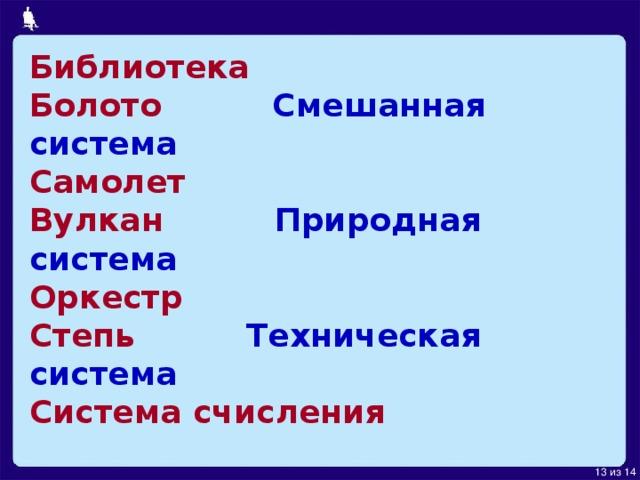 Библиотека  Болото Смешанная система  Самолет  Вулкан Природная система  Оркестр  Степь Техническая система  Система счисления