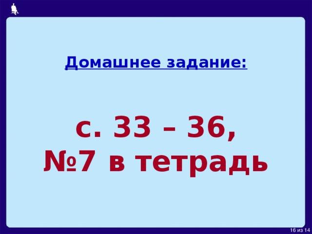 Домашнее задание:    с. 33 – 36,  №7 в тетрадь