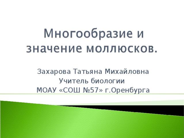 Захарова Татьяна Михайловна Учитель биологии  МОАУ «СОШ №57» г.Оренбурга