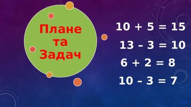 Планета Задач 10 + 5 = 15 13 – 3 = 10 6 + 2 = 8 10 – 3 = 7
