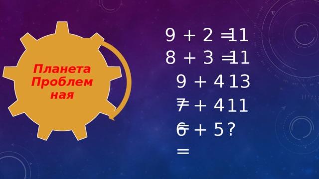 Планета Проблемная 9 + 2 = 11 8 + 3 = 11 9 + 4 = 13 7 + 4 = 11 6 + 5 = ?