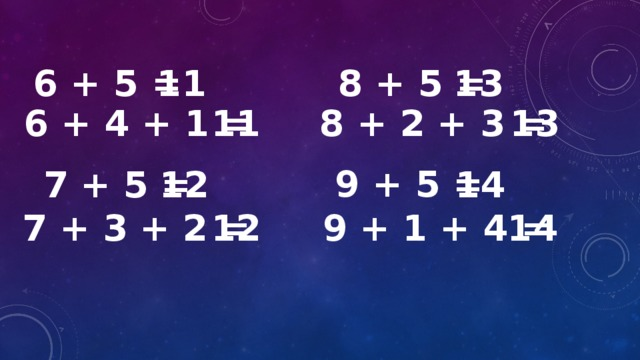 6 + 5 = 11  8 + 5 = 13 6 + 4 + 1 = 11 8 + 2 + 3 = 13  9 + 5 =  7 + 5 = 12 14 7 + 3 + 2 = 12  9 + 1 + 4 = 14