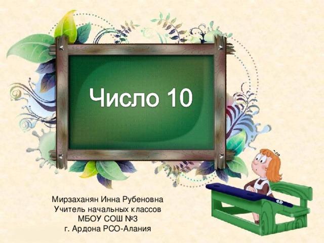 Мирзаханян Инна Рубеновна Учитель начальных классов МБОУ СОШ №3 г. Ардона РСО-Алания