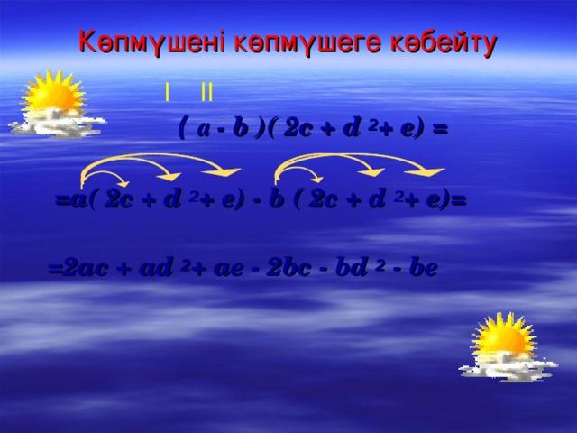 Көпмүшені көпмүшеге көбейту І ІІ  (  а - b ) ( 2c + d 2 + e) =   =a( 2c + d 2 + e) - b ( 2c + d 2 + e)=   =2ac + ad 2 + ae - 2bc - bd 2  - be
