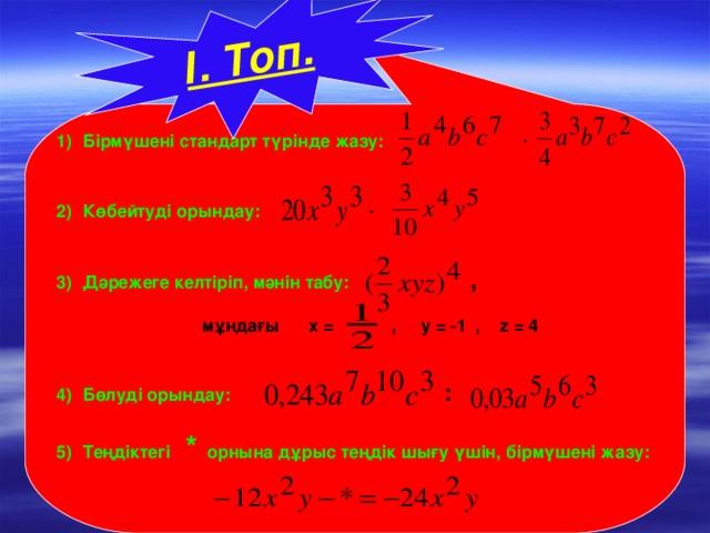 Бірмүшені стандарт түрінде жазу:  ∙  Көбейтуді орындау:  ∙    Дәрежеге келтіріп, мәнін табу:  ,  мұндағы  х = , у = -1 , z = 4   Бөлуді орындау:  :   І. Топ.