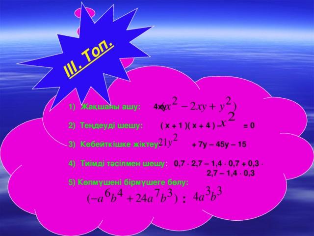 Жақшаны ашу:  4ху  2) Теңдеуді шешу:  ( х + 1 )( х + 4 ) – = 0 Көбейткішке жіктеу:  + 7у – 45у – 15 Тиімді тәсілмен шешу : 0,7 ∙ 2,7 – 1,4 ∙ 0,7 + 0,3 ∙  2,7 – 1,4 ∙ 0,3  ІІІ. Топ.