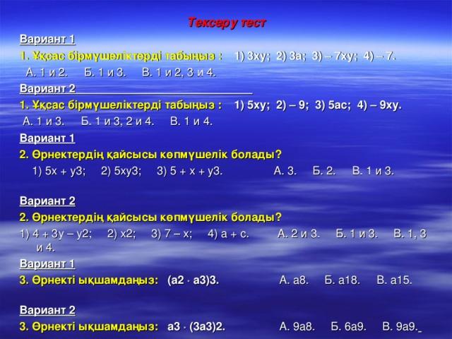 Тексеру тест Вариант 1  1. Ұқсас бірмүшеліктерді табыңыз : 1) 3ху; 2) 3а; 3) – 7ху; 4) – 7.  А. 1 и 2. Б. 1 и 3. В. 1 и 2, 3 и 4. Вариант 2 1. Ұқсас бірмүшеліктерді табыңыз : 1) 5ху; 2) – 9; 3) 5ас; 4) – 9ху.  А. 1 и 3. Б. 1 и 3, 2 и 4. В. 1 и 4.  Вариант 1  2. Өрнектердің қайсысы көпмүшелік болады?  1) 5х + у3; 2) 5ху3; 3) 5 + х + у3. А. 3. Б. 2. В. 1 и 3.  Вариант 2  2. Өрнектердің қайсысы көпмүшелік болады? 1) 4 + 3у – у2; 2) х2; 3) 7 – х; 4) а + с. А. 2 и 3. Б. 1 и 3. В. 1, 3 и 4.   Вариант 1  3. Өрнекті ықшамдаңыз: (а2  а3)3.  А. а8. Б. а18. В. а15.  Вариант 2  3. Өрнекті ықшамдаңыз: а3  (3а3)2.  А. 9а8. Б. 6а9. В. 9а9.