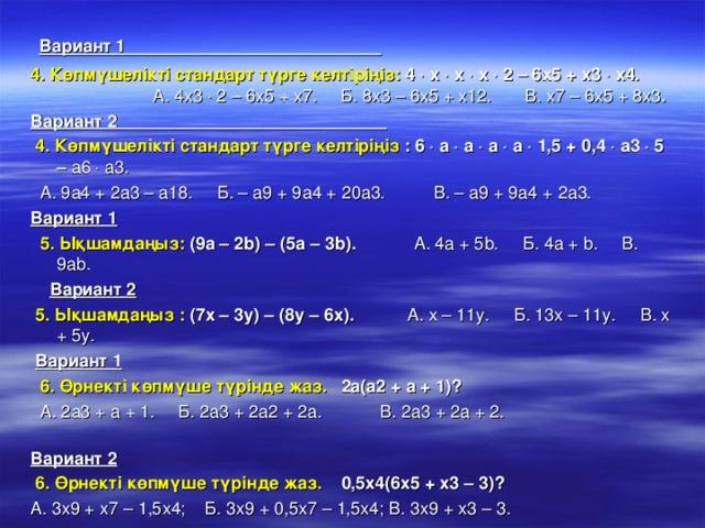 Вариант 1 4. Көпмүшелікті стандарт түрге келтіріңіз: 4  х  х  х  2 – 6х5 + х3  х4.   А. 4х3  2 – 6х5 + х7. Б. 8х3 – 6х5 + х12. В. х7 – 6х5 + 8х3 .  Вариант 2  4. Көпмүшелікті стандарт түрге келтіріңіз : 6  а  а  а  а  1,5 + 0,4  а3  5 – а6  а3.   А. 9а4 + 2а3 – а18. Б. – а9 + 9а4 + 20а3. В. – а9 + 9а4 + 2а3.  Вариант 1   5. Ықшамдаңыз: (9а – 2 b ) – (5а – 3 b ). А. 4а + 5 b . Б. 4а + b . В. 9а b .   Вариант 2   5. Ықшамдаңыз : (7х – 3у) – (8у – 6х). А. х – 11у. Б. 13х – 11у. В. х + 5у.   Вариант 1   6. Өрнекті көпмүше түрінде жаз.  2а(а2 + а + 1)?  А. 2а3 + а + 1. Б. 2а3 + 2а2 + 2а. В. 2а3 + 2а + 2.  Вариант 2   6. Өрнекті көпмүше түрінде жаз. 0,5х4(6х5 + х3 – 3)?  А. 3х9 + х7 – 1,5х4; Б. 3х9 + 0,5х7 – 1,5х4; В. 3х9 + х3 – 3.