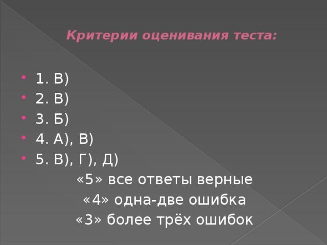 Критерии оценивания теста: 1. В) 2. В) 3. Б) 4. А), В) 5. В), Г), Д) «5» все ответы верные «4» одна-две ошибка «3» более трёх ошибок