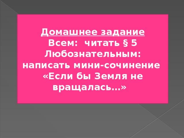 Домашнее задание Всем: читать § 5 Любознательным: написать мини-сочинение «Если бы Земля не вращалась…»