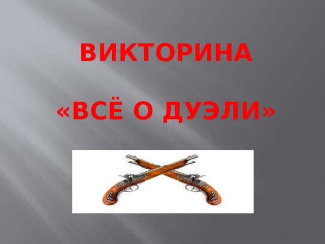 ВИКТОРИНА  «ВСЁ О ДУЭЛИ»