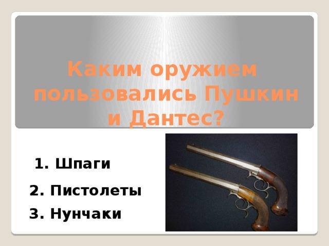 Каким оружием пользовались Пушкин и Дантес? 1. Шпаги 2. Пистолеты 3. Нунчаки