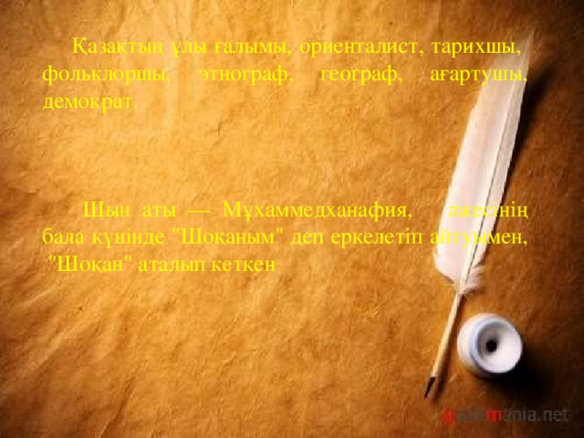 Қазақтың ұлы ғалымы, ориенталист, тарихшы, фольклоршы, этнограф, географ, ағартушы, демократ.   Шын аты — Мұхаммедханафия, әжесінің бала күнінде