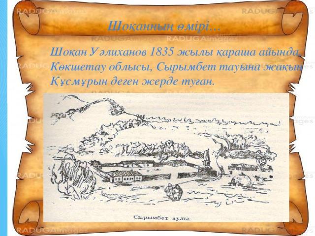 Шоқанның өмірі… Шоқан Уәлиханов 1835 жылы қараша айында, Көкшетау облысы, Сырымбет тауына жақын Құсмұрын деген жерде туған.