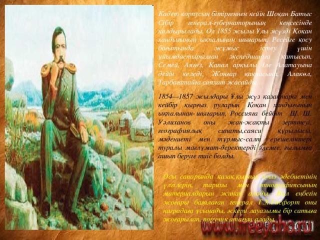 Кадет корпусын бітіргеннен кейін Шоқан Батыс Сібір генерал-губернаторының кеңсесінде қалдырылады. Ол 1855 жылы Ұлы жүзді Қоқан хандығының ықпалынан шығарып, Ресейге қосу бағытында жұмыс істеу үшін ұйымдастырылған экспедицияға катысып, Семей, Аягөз, Қапал арқылы Іле Алатауына дейін келеді, Жоңғар қақпасына, Алакөл, Тарбағатайға саяхат жасайды. 1854—1857 жылдары ¥лы жүз қазақтары мен кейбір қырғыз руларын Қоқан хандығының ықпалынан шығарып, Россияға бейбіт Ш. Ш. Уәлиханов оны жан-жақты зерттеуі, географиялық сипаты,саяси құрылысы, мәдениеті мен тұрмыс-салт ерешеліктері туралы мағлұмат-деректерді әлемге, ғылымға ашып беруге тиіс болды. Осы сапарында қазақ,қырғыз ауыз әдебиетінің үлгілерін, тарихы мен этнографиясының материалдарын жинап алады. Бұл еңбегін жоғары бағалаған генерал Г.Х.Гасфорт оны наградаға ұсынады, әскери лауазымы бір сатыға жоғарылап, поручик атағын алады.