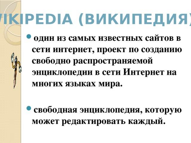 Wikipеdia (Википедия) - один из самых известных сайтов в сети интернет, проект по созданию свободно распространяемой энциклопедии в сети Интернет на многих языках мира.