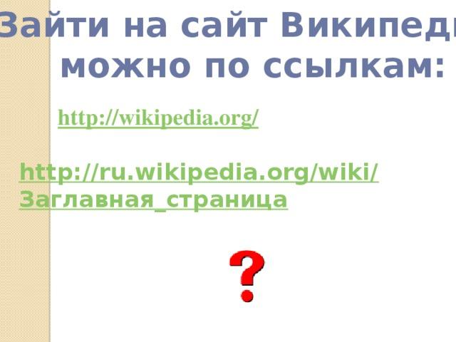 Зайти на сайт Википедии можно по ссылкам: