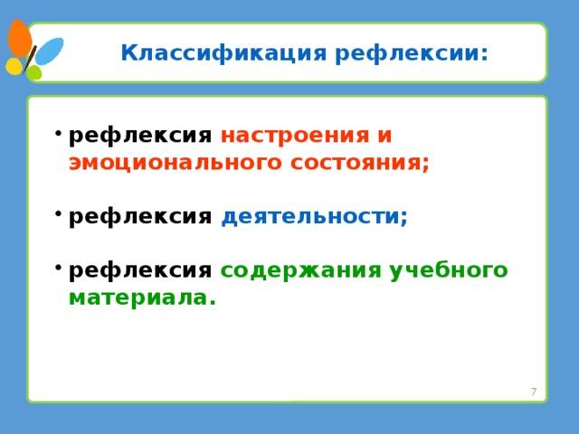 Классификация рефлексии: рефлексия настроения и эмоционального состояния;  рефлексия деятельности;  рефлексия содержания учебного материала.