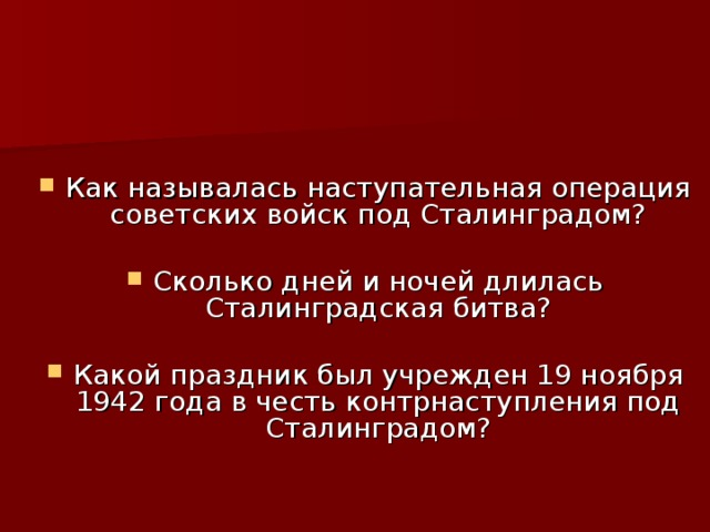 Как называлась наступательная операция советских войск под Сталинградом? Сколько дней и ночей длилась Сталинградская битва? Какой праздник был учрежден 19 ноября 1942 года в честь контрнаступления под Сталинградом?