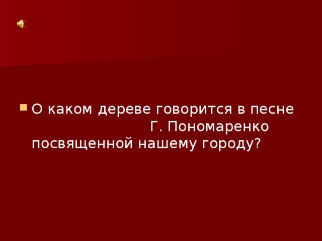 О каком дереве говорится в песне Г. Пономаренко посвященной нашему городу?