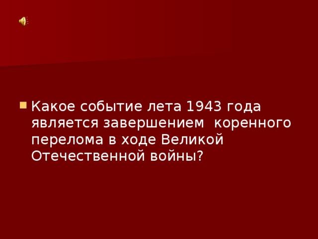 Какое событие лета 1943 года является завершением коренного перелома в ходе Великой Отечественной войны?