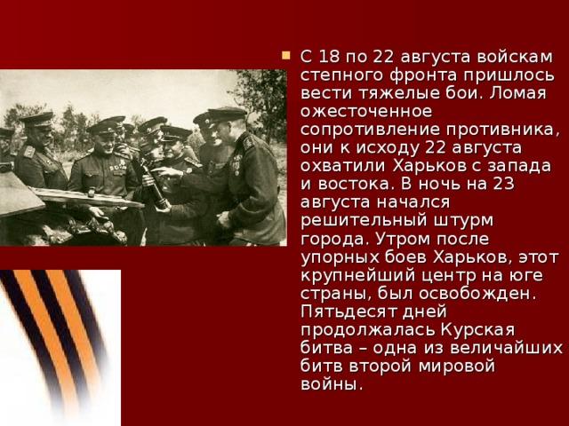 С 18 по 22 августа войскам степного фронта пришлось вести тяжелые бои. Ломая ожесточенное сопротивление противника, они к исходу 22 августа охватили Харьков с запада и востока. В ночь на 23 августа начался решительный штурм города. Утром после упорных боев Харьков, этот крупнейший центр на юге страны, был освобожден. Пятьдесят дней продолжалась Курская битва – одна из величайших битв второй мировой войны.