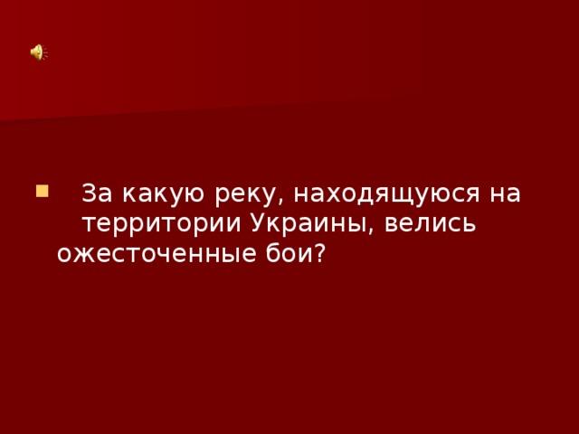 За какую реку, находящуюся на территории Украины, велись ожесточенные бои?