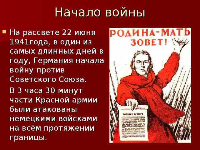 Начало войны На рассвете 22 июня 1941года, в один из самых длинных дней в году, Германия начала войну против Советского Союза.  В 3 часа 30 минут части Красной армии были атакованы немецкими войсками на всём протяжении границы.