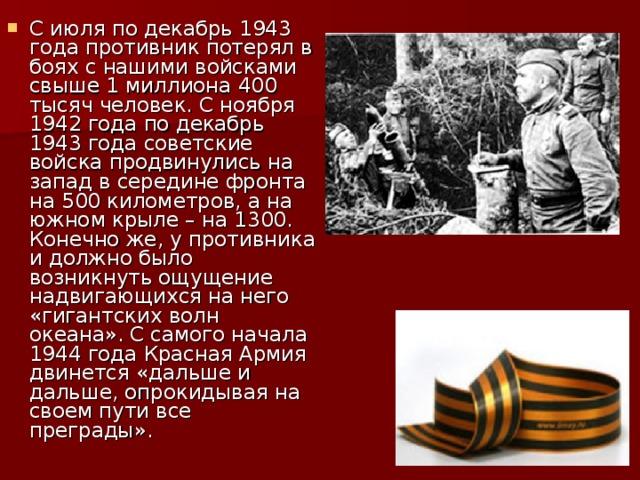 С июля по декабрь 1943 года противник потерял в боях c нашими войсками свыше 1 миллиона 400 тысяч человек. С ноября 1942 года по декабрь 1943 года советские войска продвинулись на запад в середине фронта на 500 километров, а на южном крыле – на 1300. Конечно же, у противника и должно было возникнуть ощущение надвигающихся на него «гигантских волн океана». С самого начала 1944 года Красная Армия двинется «дальше и дальше, опрокидывая на своем пути все преграды».