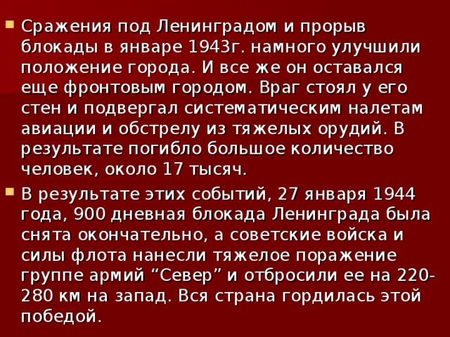 """Сражения под Ленинградом и прорыв блокады в январе 1943г. намного улучшили положение города. И все же он оставался еще фронтовым городом. Враг стоял у его стен и подвергал систематическим налетам авиации и обстрелу из тяжелых орудий. В результате погибло большое количество человек, около 17 тысяч. В результате этих событий, 27 января 1944 года, 900 дневная блокада Ленинграда была снята окончательно, а советские войска и силы флота нанесли тяжелое поражение группе армий """"Север"""" и отбросили ее на 220-280 км на запад. Вся страна гордилась этой победой."""