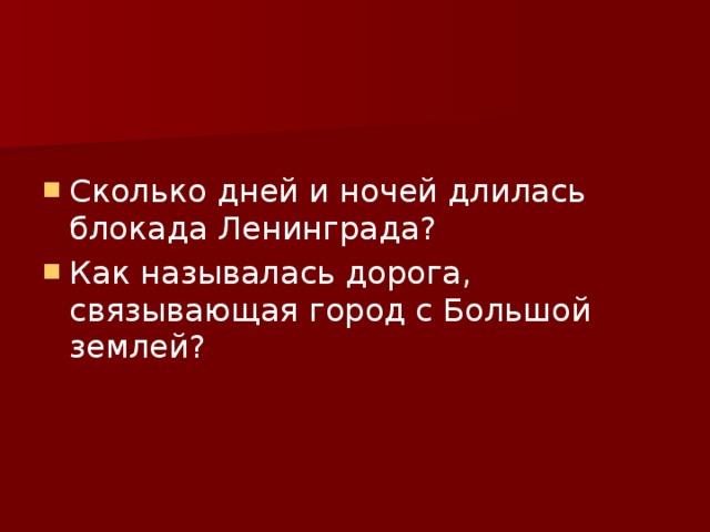 Сколько дней и ночей длилась блокада Ленинграда? Как называлась дорога, связывающая город с Большой землей?