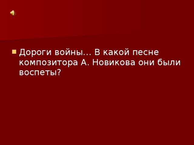 Дороги войны… В какой песне композитора А. Новикова они были воспеты?
