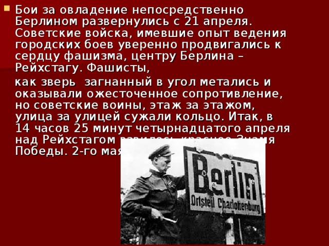 Бои за овладение непосредственно Берлином развернулись с 21 апреля. Советские войска, имевшие опыт ведения городских боев уверенно продвигались к сердцу фашизма, центру Берлина – Рейхстагу. Фашисты,